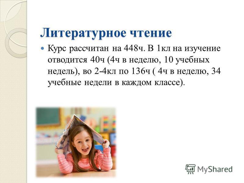 Литературное чтение Курс рассчитан на 448 ч. В 1 кл на изучение отводится 40 ч (4 ч в неделю, 10 учебных недель ), во 2-4 кл по 136 ч ( 4 ч в неделю, 34 учебные недели в каждом классе ).