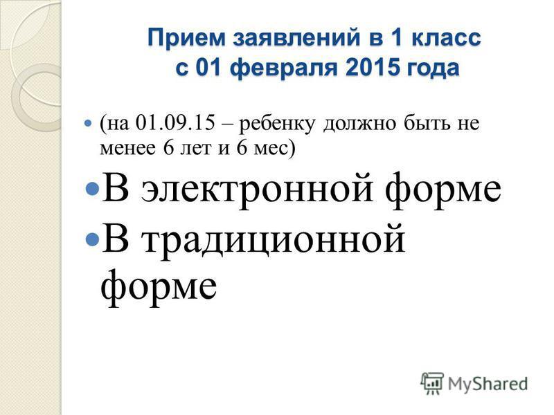 Прием заявлений в 1 класс с 01 февраля 2015 года ( на 01.09.15 – ребенку должно быть не менее 6 лет и 6 мес ) В электронной форме В традиционной форме