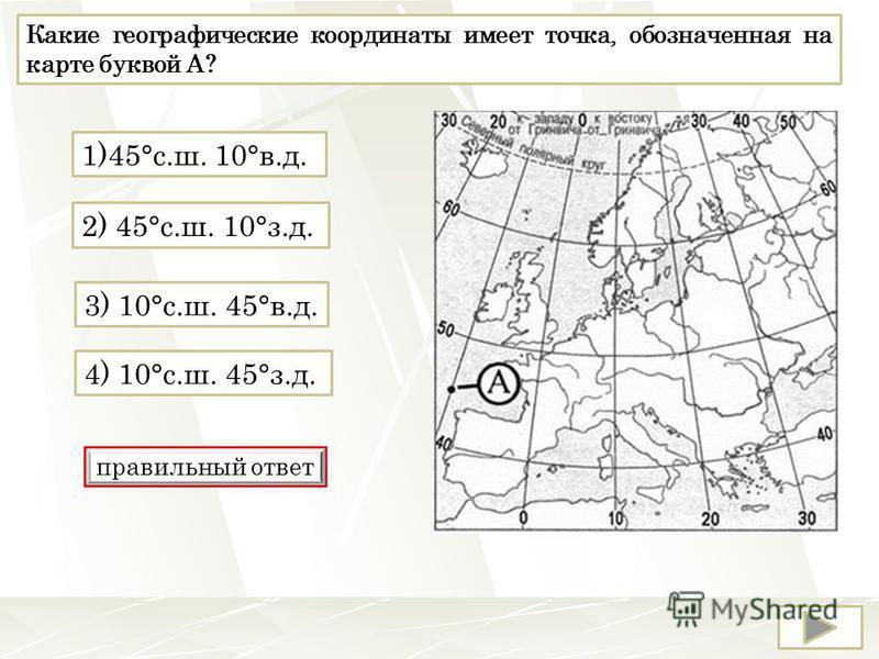 Какие географические координаты имеет точка, обозначенная на карте буквой А? 2) 45°с.ш. 10°з.д. 4) 10°с.ш. 45°з.д. 1)45°с.ш. 10°в.д. 3) 10°с.ш. 45°в.д. правильный ответ