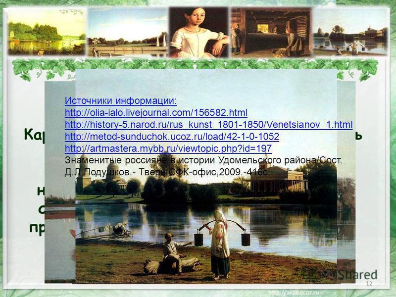 12 Источники информации: http://olia-ialo.livejournal.com/156582. html http://history-5.narod.ru/rus_kunst_1801-1850/Venetsianov_1. html http://metod-sunduchok.ucoz.ru/load/42-1-0-1052 http://artmastera.mybb.ru/viewtopic.php?id=197 Знаменитые россиян