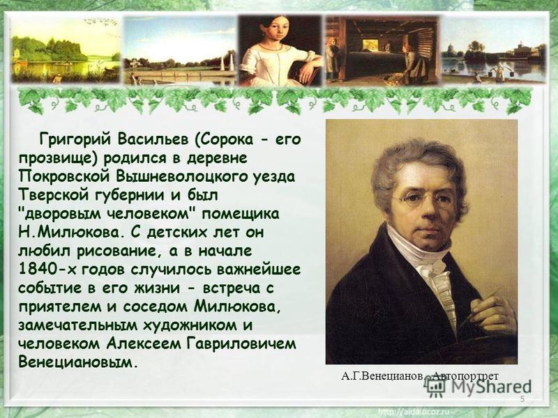 5 Григорий Васильев (Сорока - его прозвище) родился в деревне Покровской Вышневолоцкого уезда Тверской губернии и был