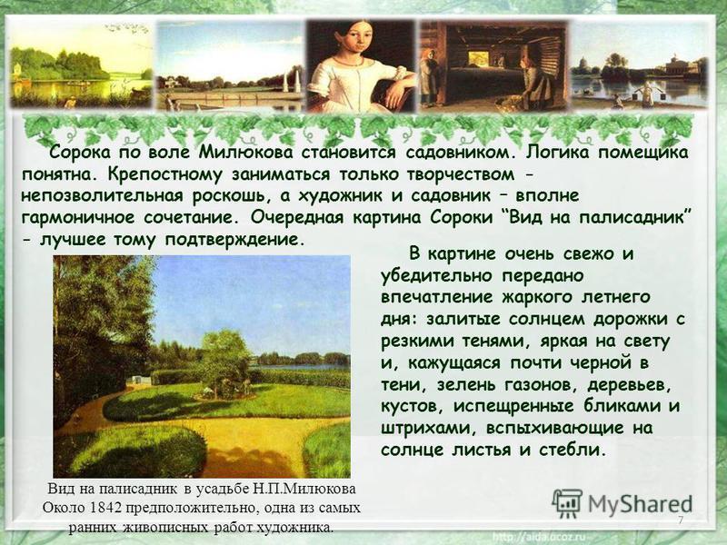 7 Сорока по воле Милюкова становится садовником. Логика помещика понятна. Крепостному заниматься только творчеством - непозволительная роскошь, а художник и садовник – вполне гармоничное сочетание. Очередная картина Сороки Вид на палисадник - лучшее