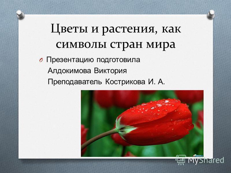 Цветы и растения, как символы стран мира O Презентацию подготовила Алдокимова Виктория Преподаватель Кострикова И. А.