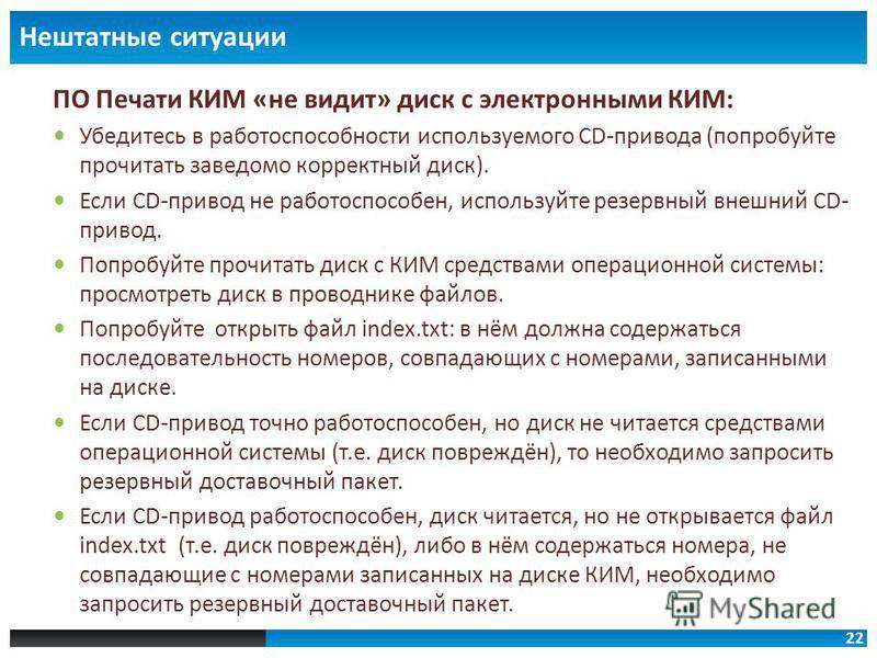 22 Нештатные ситуации ПО Печати КИМ «не видит» диск с электронными КИМ: Убедитесь в работоспособности используемого CD-привода (попробуйте прочитать заведомо корректный диск). Если CD-привод не работоспособен, используйте резервный внешний CD- привод