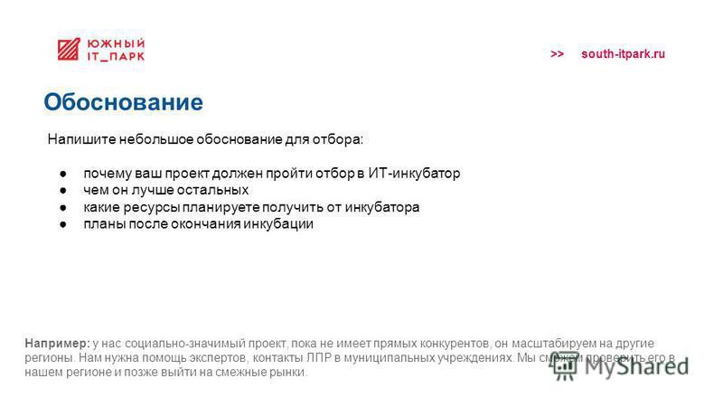 >> south-itpark.ru Обоснование Напишите небольшое обоснование для отбора: почему ваш проект должен пройти отбор в ИТ-инкубатор чем он лучше остальных какие ресурсы планируете получить от инкубатора планы после окончания инкубации Например: у нас соци