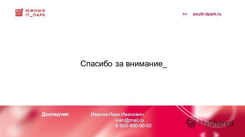 >> south-itpark.ru Спасибо за внимание_ Докладчик: Иванов Иван Иванович ivan@mail.ru 8-900-900-00-00