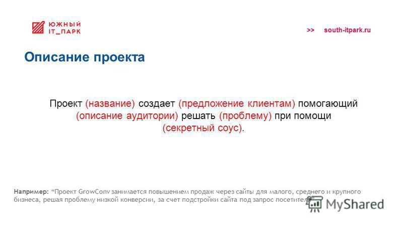 >> south-itpark.ru Описание проекта Проект (название) создает (предложение клиентам) помогающий (описание аудитории) решать (проблему) при помощи (секретный соус). Например: Проект GrowConv занимается повышением продаж через сайты для малого, среднег