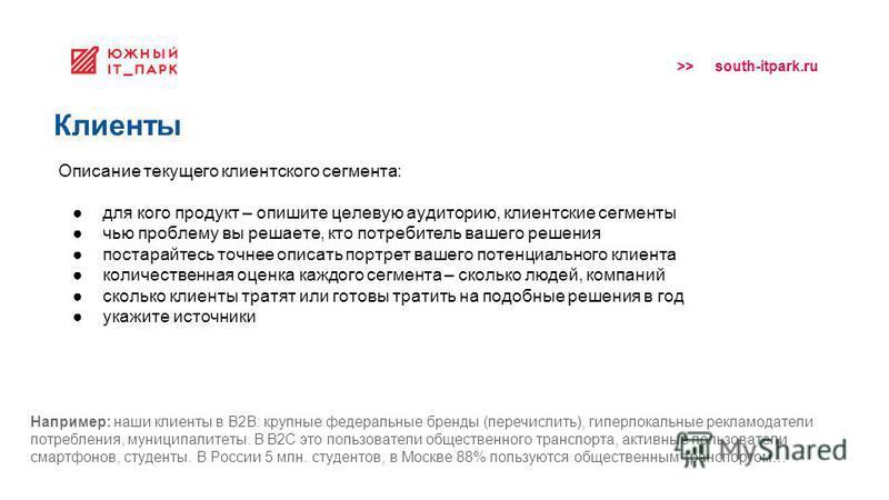 >> south-itpark.ru Клиенты Описание текущего клиентского сегмента: для кого продукт – опишите целевую аудиторию, клиентские сегменты чью проблему вы решаете, кто потребитель вашего решения постарайтесь точнее описать портрет вашего потенциального кли