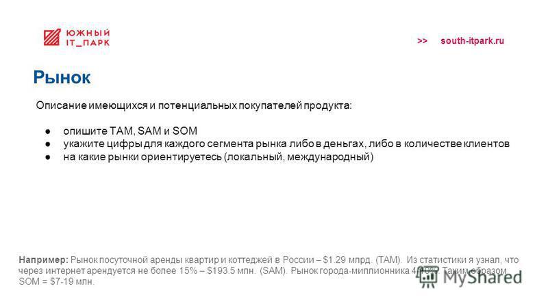 >> south-itpark.ru Рынок Описание имеющихся и потенциальных покупателей продукта: опишите ТАМ, SAM и SOM укажите цифры для каждого сегмента рынка либо в деньгах, либо в количестве клиентов на какие рынки ориентируетесь (локальный, международный) Напр