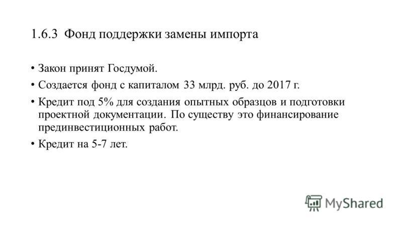 1.6.3 Фонд поддержки замены импорта Закон принят Госдумой. Создается фонд с капиталом 33 млрд. руб. до 2017 г. Кредит под 5% для создания опытных образцов и подготовки проектной документации. По существу это финансирование предынвестиционных работ. К