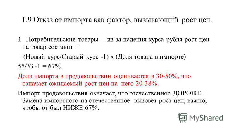 1.9 Отказ от импорта как фактор, вызывающий рост цен. 1 Потребительские товары – из-за падения курса рубля рост цен на товар составит = =(Новый курс/Старый курс -1) х (Доля товара в импорте) 55/33 -1 = 67%. Доля импорта в продовольствии оценивается в