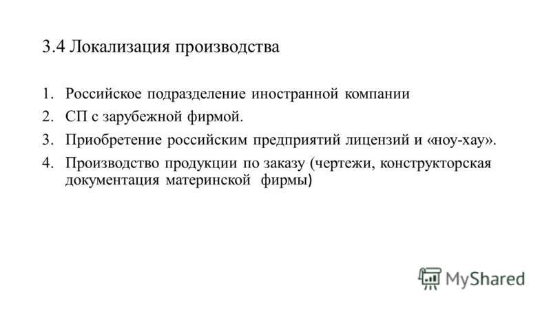 3.4 Локализация производства 1. Российское подразделение иностранной компании 2. СП с зарубежной фирмой. 3. Приобретение российским предприятий лицензий и «ноу-хау». 4. Производство продукции по заказу (чертежи, конструкторская документация материнск