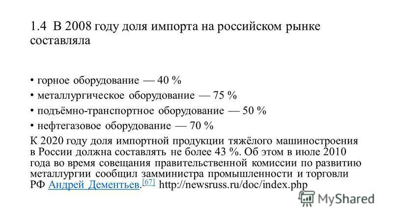 1.4 В 2008 году доля импорта на российском рынке составляла горное оборудование 40 % металлургическое оборудование 75 % подъёмно-транспортное оборудование 50 % нефтегазовое оборудование 70 % К 2020 году доля импортной продукции тяжёлого машиностроени