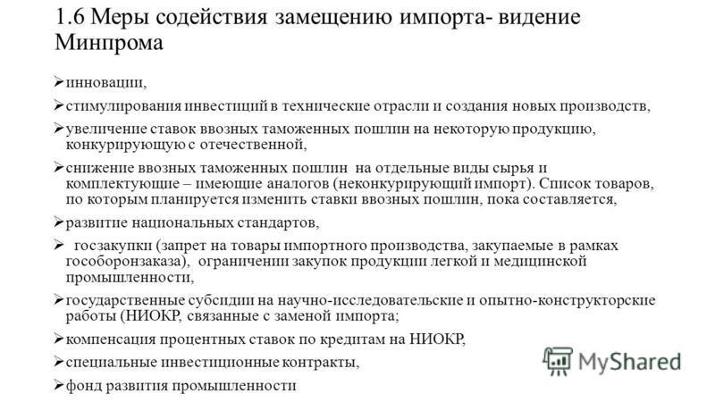 1.6 Меры содействия замещению импорта- видение Минпрома инновации, стимулирования инвестиций в технические отрасли и создания новых производств, увеличение ставок ввозных таможенных пошлин на некоторую продукцию, конкурирующую с отечественной, снижен