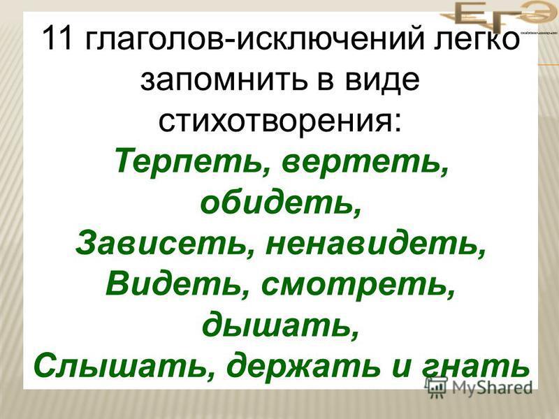 11 глаголов-исключений легко запомнить в виде стихотворения: Терпесть, вертесть, обидесть, Зависесть, ненавидесть, Видесть, смотресть, дышати, Слышати, держати и гнати