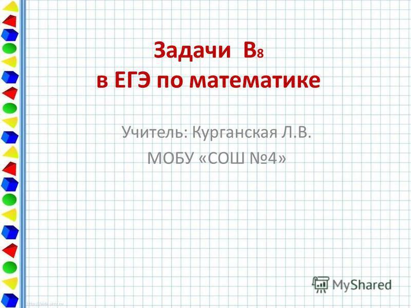 Задачи В 8 в ЕГЭ по математике Учитель: Курганская Л.В. МОБУ «СОШ 4»