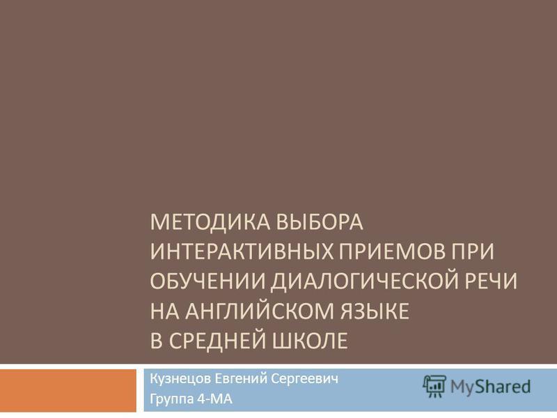 МЕТОДИКА ВЫБОРА ИНТЕРАКТИВНЫХ ПРИЕМОВ ПРИ ОБУЧЕНИИ ДИАЛОГИЧЕСКОЙ РЕЧИ НА АНГЛИЙСКОМ ЯЗЫКЕ В СРЕДНЕЙ ШКОЛЕ Кузнецов Евгений Сергеевич Группа 4- МА