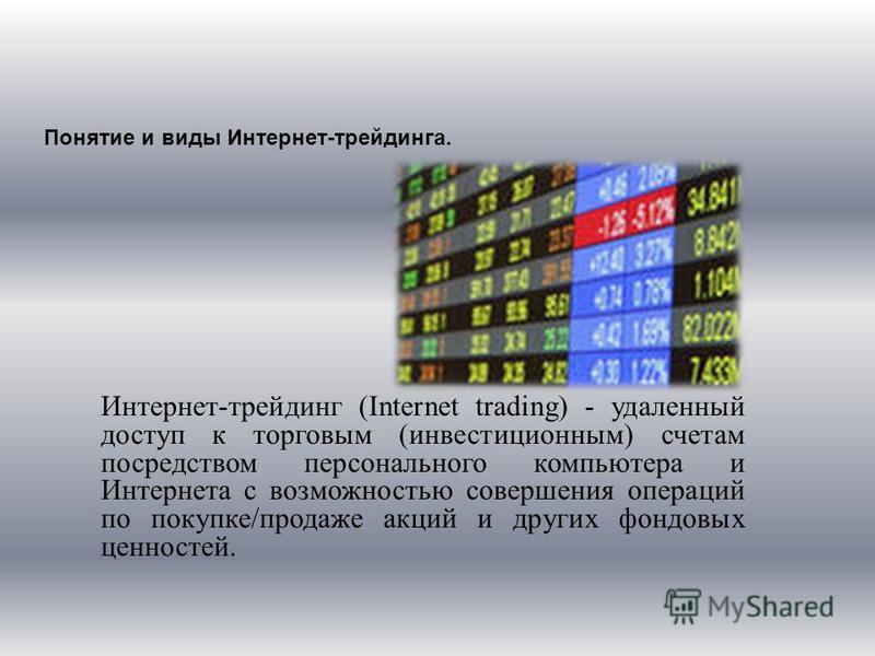 Понятие и виды Интернет-трейдинга. Интернет-трейдинг (Internet trading) - удаленный доступ к торговым (инвестиционным) счетам посредством персонального компьютера и Интернета с возможностью совершения операций по покупке/продаже акций и других фондов