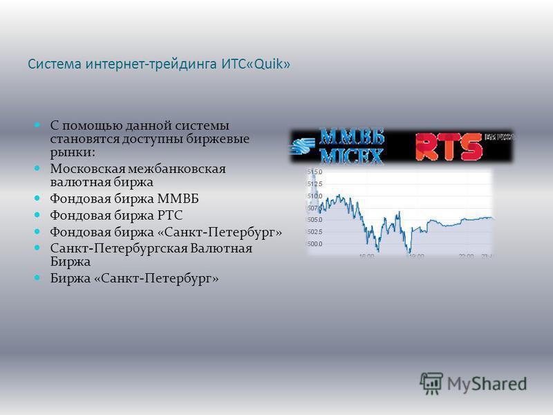 Система интернет-трейдинга ИТС«Quik» С помощью данной системы становятся доступны биржевые рынки: Московская межбанковская валютная биржа Фондовая биржа ММВБ Фондовая биржа РТС Фондовая биржа «Санкт-Петербург» Санкт-Петербургская Валютная Биржа Биржа