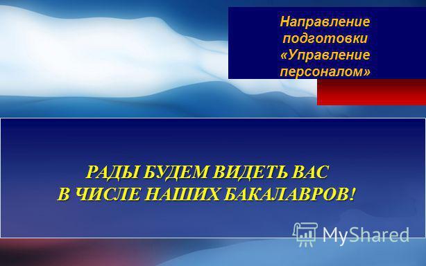 РАДЫ БУДЕМ ВИДЕТЬ ВАС В ЧИСЛЕ НАШИХ БАКАЛАВРОВ! Направление подготовки «Управление персоналом»
