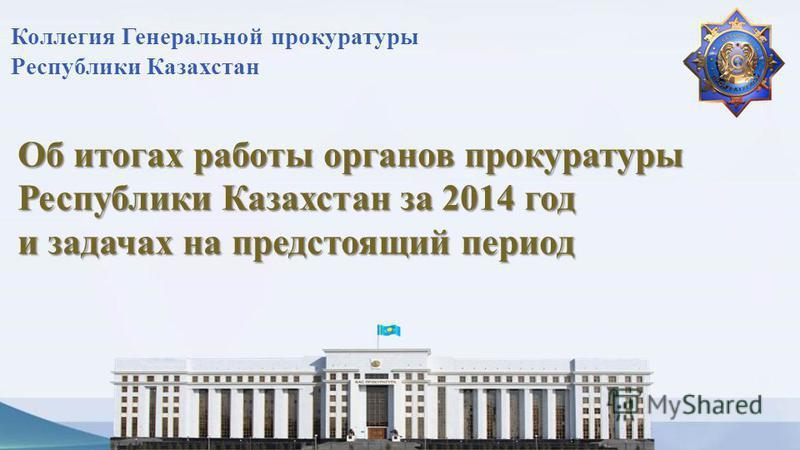 Об итогах работы органов прокуратуры Республики Казахстан за 2014 год и задачах на предстоящий период Коллегия Генеральной прокуратуры Республики Казахстан