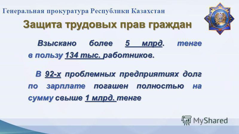 Генеральная прокуратура Республики Казахстан Защита трудовых прав граждан Взыскано более 5 млрд. тенге в пользу 134 тыс. работников. Взыскано более 5 млрд. тенге в пользу 134 тыс. работников. В 92- х проблемных предприятиях долг по зарплате погашен п