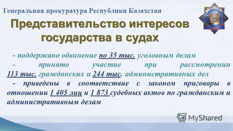 Генеральная прокуратура Республики Казахстан Представительство интересов государства в судах - поддержано обвинение по 35 тыс. уголовным делам - принято участие при рассмотрении 113 тыс. гражданских и 244 тыс. административных дел - приведены в соотв
