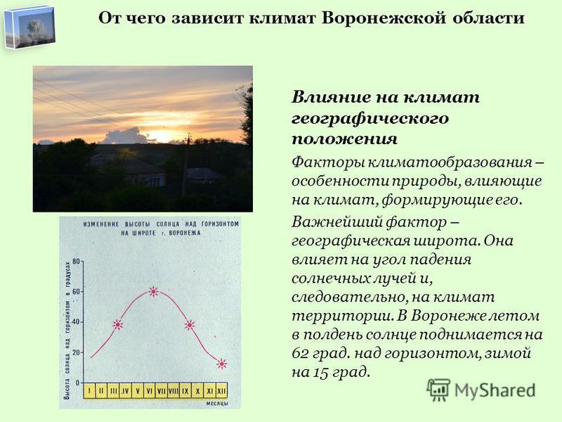 От чего зависит климат Воронежской области Влияние на климат географического положения Факторы климатообразования – особенности природы, влияющие на климат, формирующие его. Важнейший фактор – географическая широта. Она влияет на угол падения солнечн