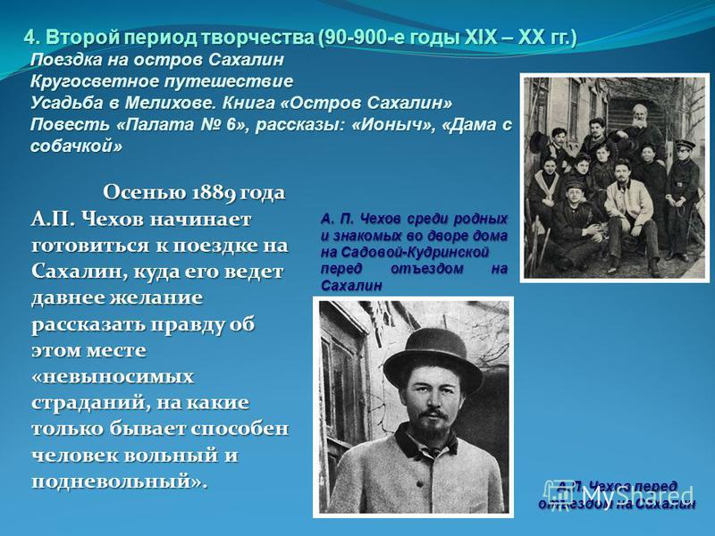Осенью 1889 года А.П. Чехов начинает готовиться к поездке на Сахалин, куда его ведет давнее желание рассказать правду об этом месте «невыносимых страданий, на какие только бывает способен человек вольный и подневольный». А.П. Чехов перед отъездом на