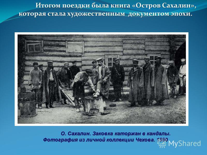 Итогом поездки была книга «Остров Сахалин», которая стала художественным документом эпохи. О. Сахалин. Заковка каторжан в кандалы. Фотография из личной коллекции Чехова. 1890