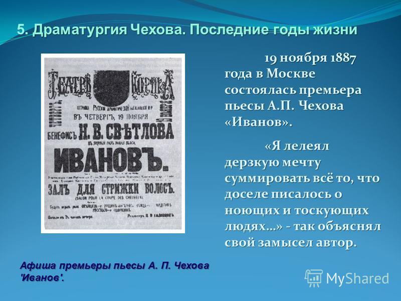 19 ноября 1887 года в Москве состоялась премьера пьесы А.П. Чехова «Иванов». «Я лелеял дерзкую мечту суммировать всё то, что доселе писалось о ноющих и тоскующих людях…» - так объяснял свой замысел автор. Афиша премьеры пьесы А. П. Чехова 'Иванов'. Д
