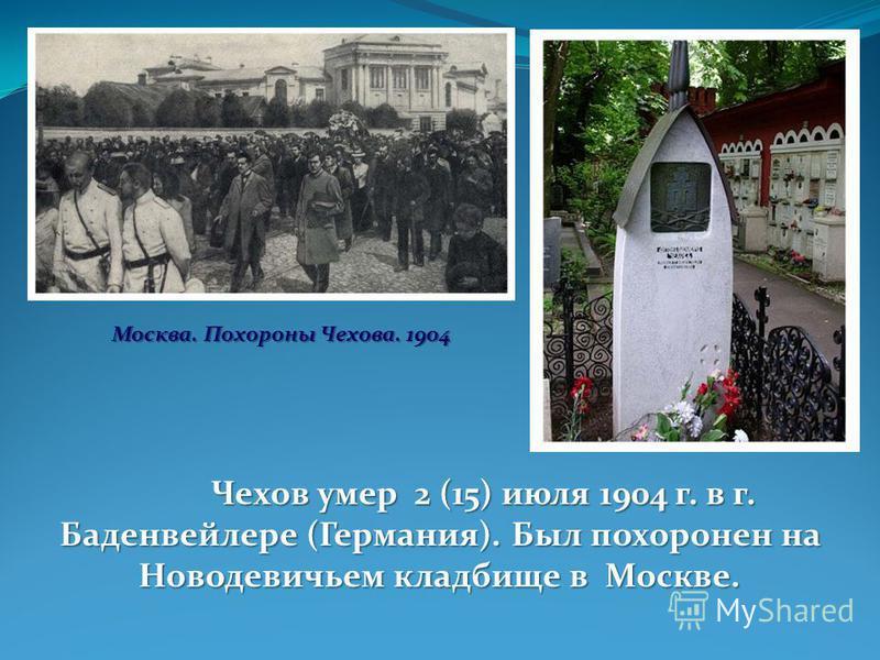 Чехов умер 2 (15) июля 1904 г. в г. Баденвейлере (Германия). Был похоронен на Новодевичьем кладбище в Москве. Москва. Похороны Чехова. 1904