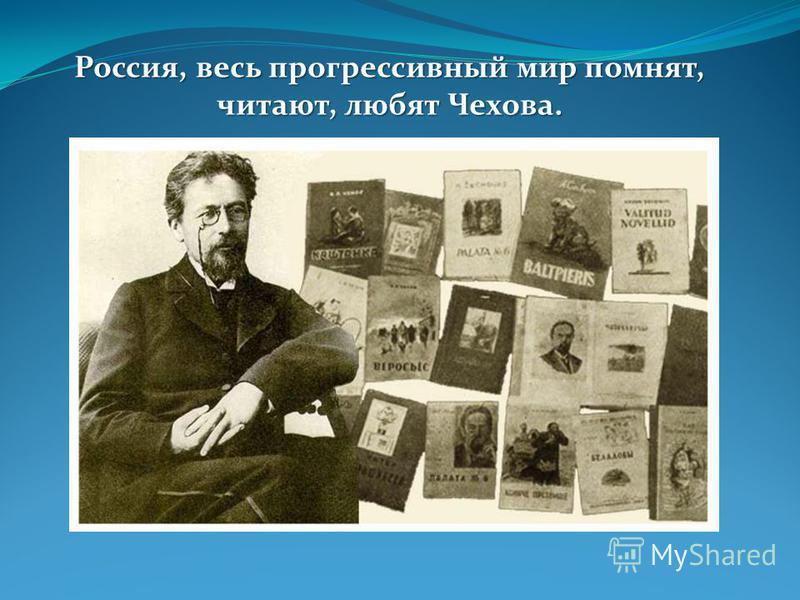 Россия, весь прогрессивный мир помнят, читают, любят Чехова.