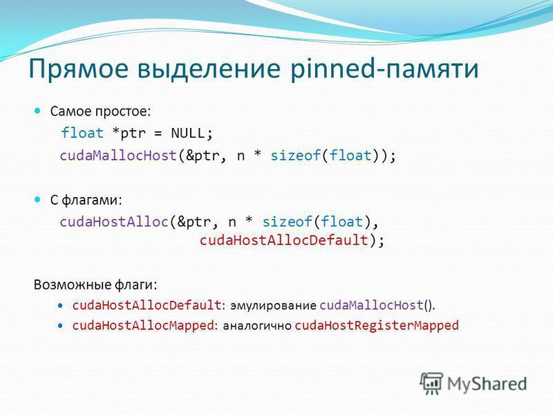 Прямое выделение pinned-памяти Самое простое: float *ptr = NULL; cudaMallocHost(&ptr, n * sizeof(float)); С флагами: cudaHostAlloc(&ptr, n * sizeof(float), cudaHostAllocDefault); Возможные флаги: cudaHostAllocDefault : эмулирование cudaMallocHost ().