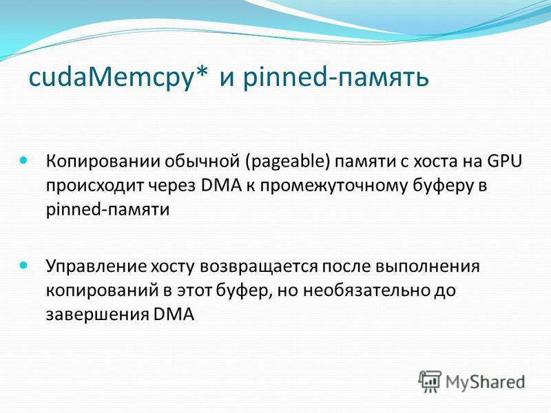 cudaMemcpy* и pinned-память Копировании обычной (pageable) памяти с хоста на GPU происходит через DMA к промежуточному буферу в pinned-памяти Управление хосту возвращается после выполнения копирований в этот буфер, но необязательно до завершения DMA