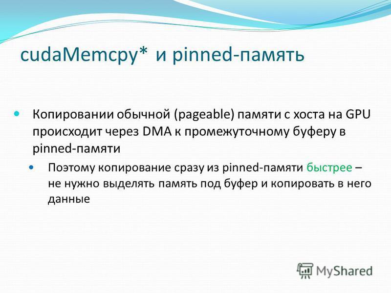 cudaMemcpy* и pinned-память Копировании обычной (pageable) памяти с хоста на GPU происходит через DMA к промежуточному буферу в pinned-памяти Поэтому копирование сразу из pinned-памяти быстрее – не нужно выделять память под буфер и копировать в него