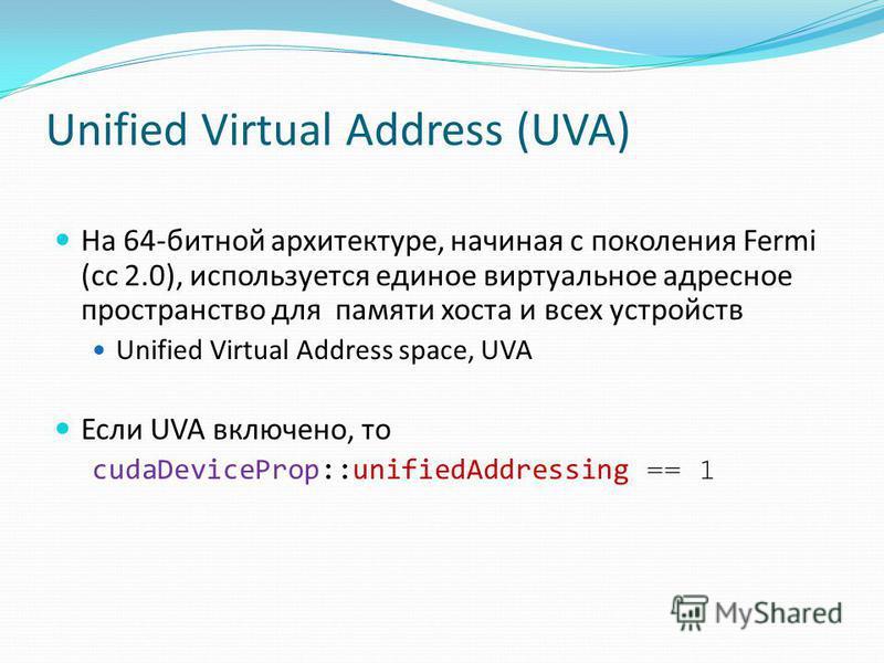 Unified Virtual Address (UVA) На 64-битной архитектуре, начиная с поколения Fermi (сс 2.0), используется единое виртуальное адресное пространство для памяти хоста и всех устройств Unified Virtual Address space, UVA Если UVA включено, то cudaDevicePro
