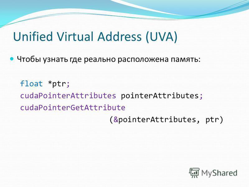 Unified Virtual Address (UVA) Чтобы узнать где реально расположена память: float *ptr; cudaPointerAttributes pointerAttributes; cudaPointerGetAttribute (&pointerAttributes, ptr)