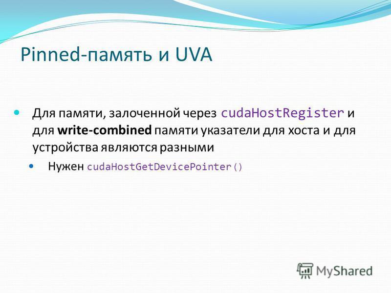 Pinned-память и UVA Для памяти, золоченной через cudaHostRegister и для write-combined памяти указатели для хоста и для устройства являются разными Нужен cudaHostGetDevicePointer ()