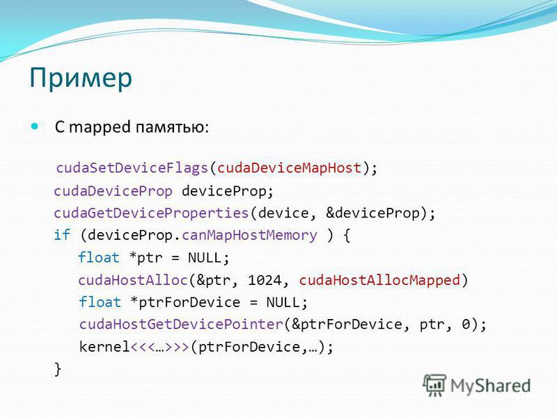 Пример С mapped памятью: cudaSetDeviceFlags(cudaDeviceMapHost); cudaDeviceProp deviceProp; cudaGetDeviceProperties(device, &deviceProp); if (deviceProp.canMapHostMemory ) { float *ptr = NULL; cudaHostAlloc(&ptr, 1024, cudaHostAllocMapped) float *ptrF