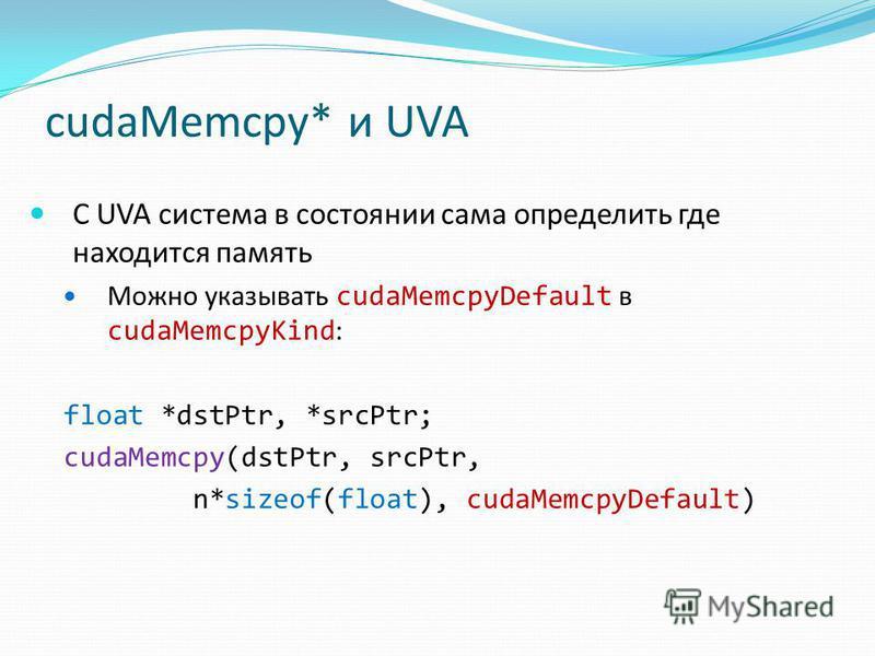 cudaMemcpy* и UVA С UVA система в состоянии сама определить где находится память Можно указывать cudaMemcpyDefault в cudaMemcpyKind : float *dstPtr, *srcPtr; cudaMemcpy(dstPtr, srcPtr, n*sizeof(float), cudaMemcpyDefault)