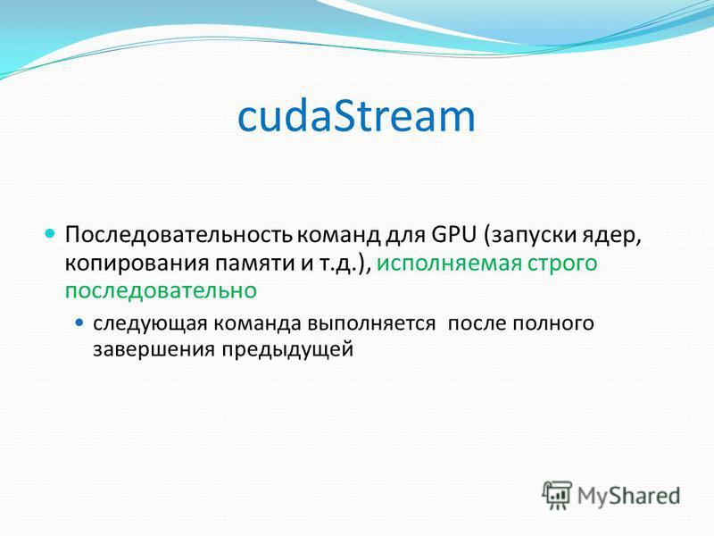 cudaStream Последовательность команд для GPU (запуски ядер, копирования памяти и т.д.), исполняемая строго последовательно следующая команда выполняется после полного завершения предыдущей