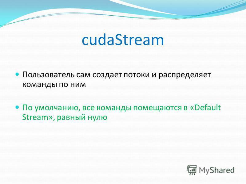 cudaStream Пользователь сам создает потоки и распределяет команды по ним По умолчанию, все команды помещаются в «Default Stream», равный нулю