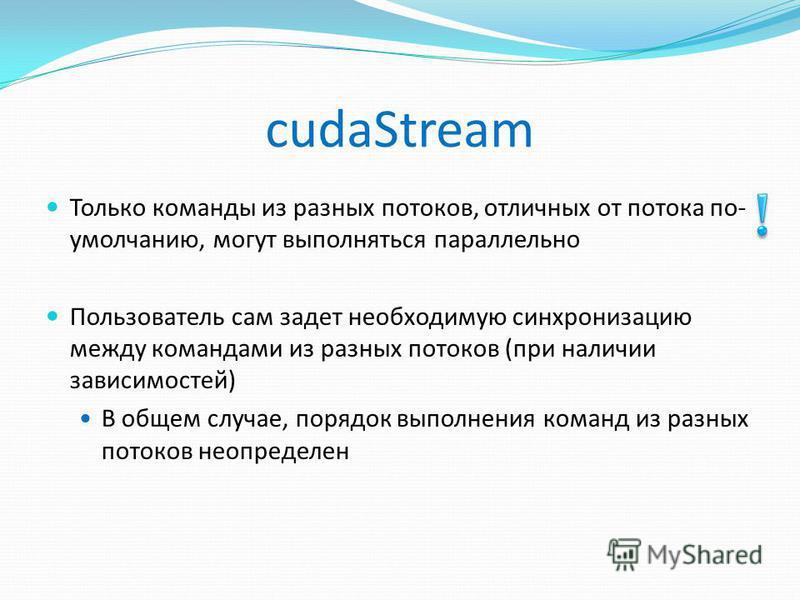 cudaStream Только команды из разных потоков, отличных от потока по- умолчанию, могут выполняться параллельно Пользователь сам задет необходимую синхронизацию между командами из разных потоков (при наличии зависимостей) В общем случае, порядок выполне