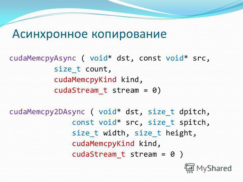 Асинхронное копирование cudaMemcpyAsync ( void* dst, const void* src, size_t count, cudaMemcpyKind kind, cudaStream_t stream = 0) cudaMemcpy2DAsync ( void* dst, size_t dpitch, const void* src, size_t spitch, size_t width, size_t height, cudaMemcpyKin