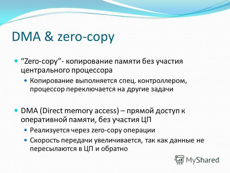 DMA & zero-copy Zero-copy- копирование памяти без участия центрального процессора Копирование выполняется спец. контроллером, процессор переключается на другие задачи DMA (Direct memory access) – прямой доступ к оперативной памяти, без участия ЦП Реа