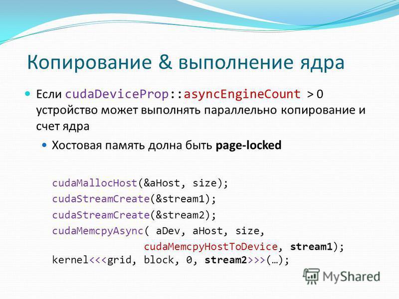 Если cudaDeviceProp::asyncEngineCount > 0 устройство может выполнять параллельно копирование и счет ядра Хостовая память долна быть page-locked cudaMallocHost(&aHost, size); cudaStreamCreate(&stream1); cudaStreamCreate(&stream2); cudaMemcpyAsync( aDe