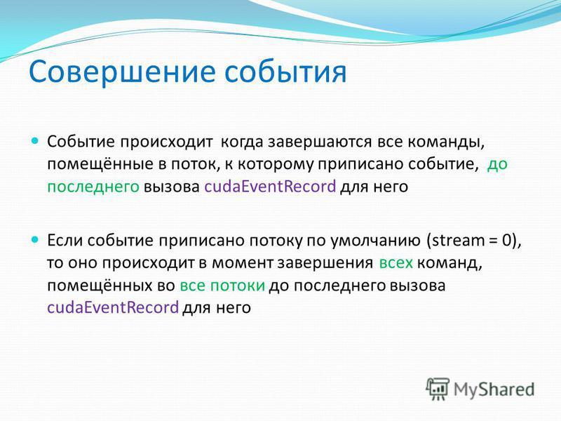 Совершение события Событие происходит когда завершаются все команды, помещённые в поток, к которому приписано событие, до последнего вызова cudaEventRecord для него Если событие приписано потоку по умолчанию (stream = 0), то оно происходит в момент з