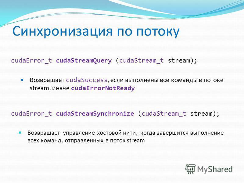 Синхронизация по потоку cudaError_t cudaStreamQuery (cudaStream_t stream); Возвращает cudaSuccess, если выполнены все команды в потоке stream, иначе cudaErrorNotReady cudaError_t cudaStreamSynchronize (cudaStream_t stream); Возвращает управление хвос