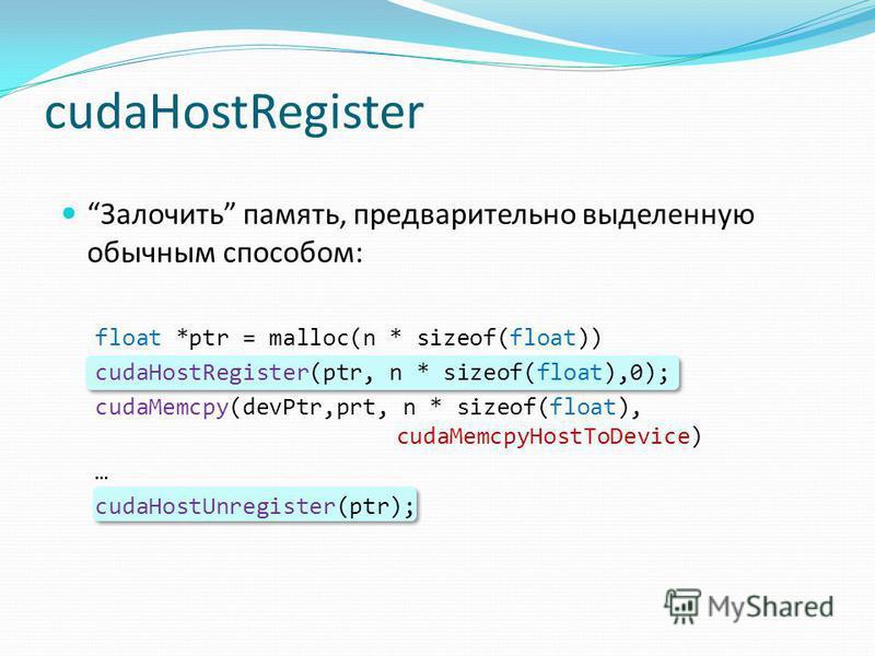 cudaHostRegister Залочить память, предварительно выделенную обычным способом: float *ptr = malloc(n * sizeof(float)) cudaHostRegister(ptr, n * sizeof(float),0); cudaMemcpy(devPtr,prt, n * sizeof(float), cudaMemcpyHostToDevice) … cudaHostUnregister(pt